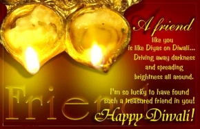 A friend like you is like diyas on Diwali.. Driving a away darkness and spreading brightness all around. I am so lucky , deepawali greeting,diwali wishes,diwali picture,diwali whatsapp images