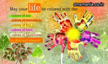 May Your Life Be Colored With The Colors Of Joy, Colors Of Friendship, Colors Of Fun, Colors Of Love, Colors Of Happiness. On Holi And Always!!Holi