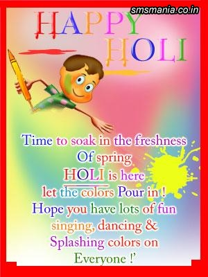 Happy Holi, TIme To Soak In The Freshness Of Spring Holi Is Here Let The Colors Pour In! Hope You Have Lots Of Fun Singing, Dancing And Splashing Colors On Everyone!Holi