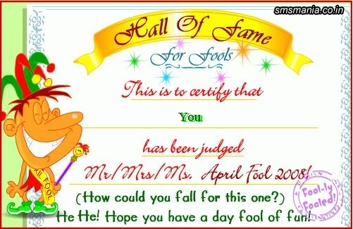 Hall Of Ame For Fools This Is To Certify That You Has Been Judged Mr./mrs./ms. April Fool 2012 ( How Could You Fall For This One?) He He! Hope You Have A Day Fool Of Fun!April Fool Images
